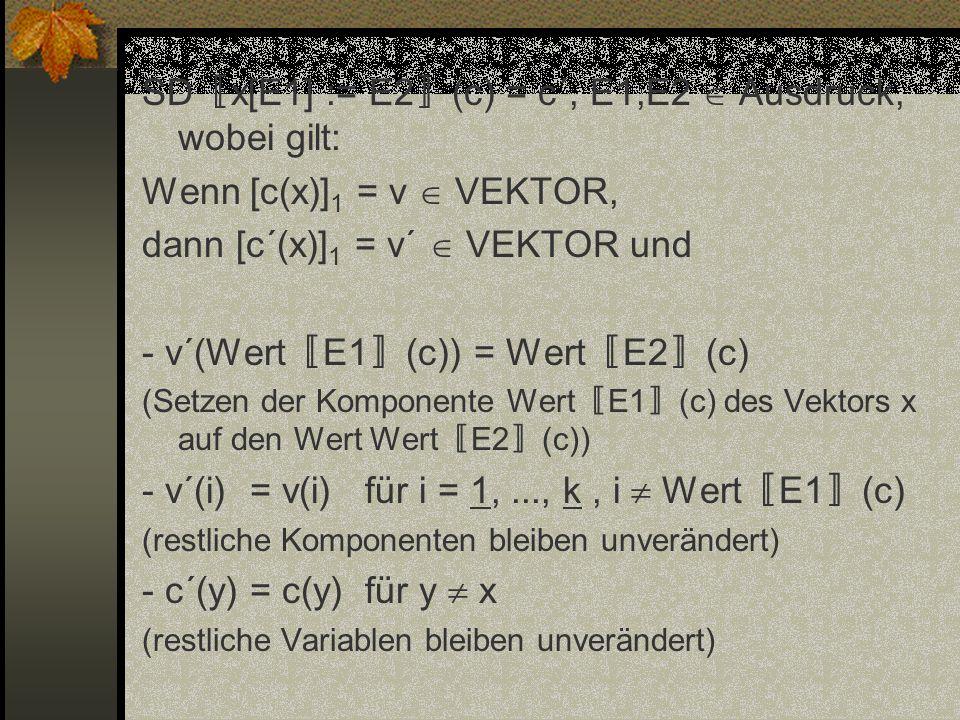 SD x[E1] := E2 (c) = c´, E1,E2 Ausdruck, wobei gilt: Wenn [c(x)] 1 = v VEKTOR, dann [c´(x)] 1 = v´ VEKTOR und - v´(Wert E1 (c)) = Wert E2 (c) (Setzen