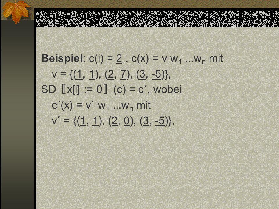 Beispiel: c(i) = 2, c(x) = v w 1...w n mit v = {(1, 1), (2, 7), (3, -5)}, SD x[i] := 0 (c) = c´, wobei c´(x) = v´ w 1...w n mit v´ = {(1, 1), (2, 0),