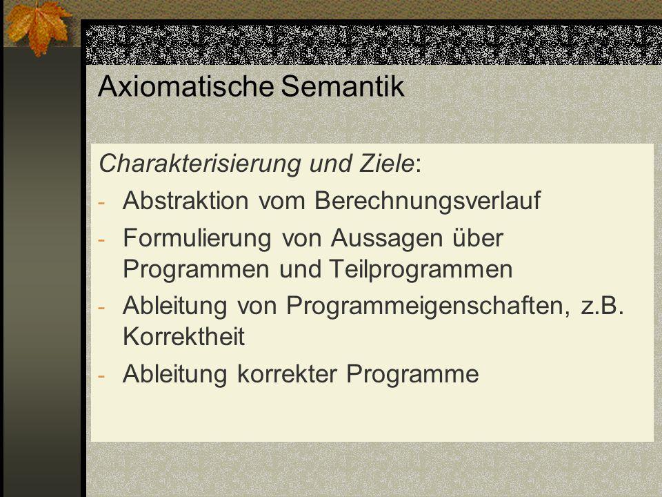 Axiomatische Semantik Charakterisierung und Ziele: - Abstraktion vom Berechnungsverlauf - Formulierung von Aussagen über Programmen und Teilprogrammen