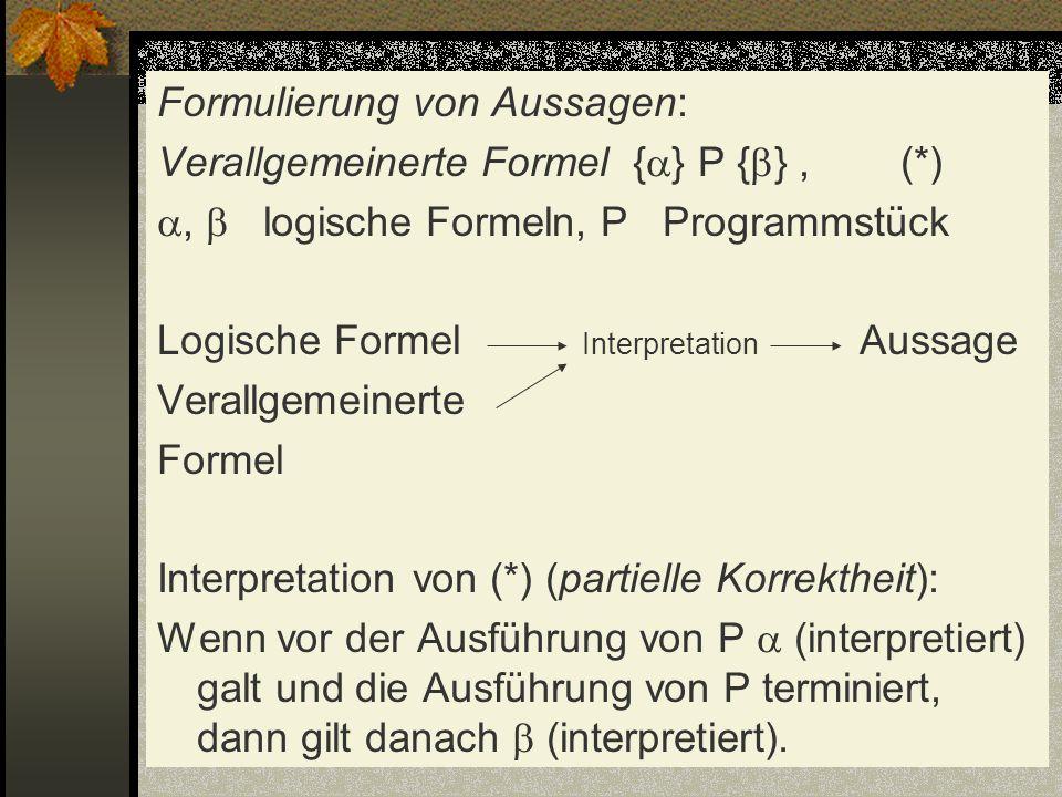 Formulierung von Aussagen: Verallgemeinerte Formel { } P { }, (*), logische Formeln, P Programmstück Logische Formel Interpretation Aussage Verallgeme