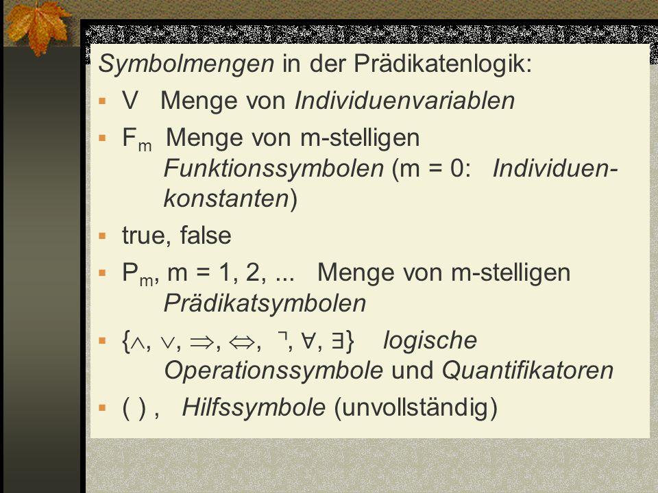 Symbolmengen in der Prädikatenlogik: V Menge von Individuenvariablen F m Menge von m-stelligen Funktionssymbolen (m = 0: Individuen- konstanten) true,