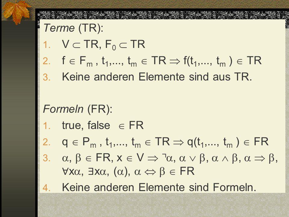 Terme (TR): 1. V TR, F 0 TR 2. f F m, t 1,..., t m TR f(t 1,..., t m ) TR 3. Keine anderen Elemente sind aus TR. Formeln (FR): 1. true, false FR 2. q
