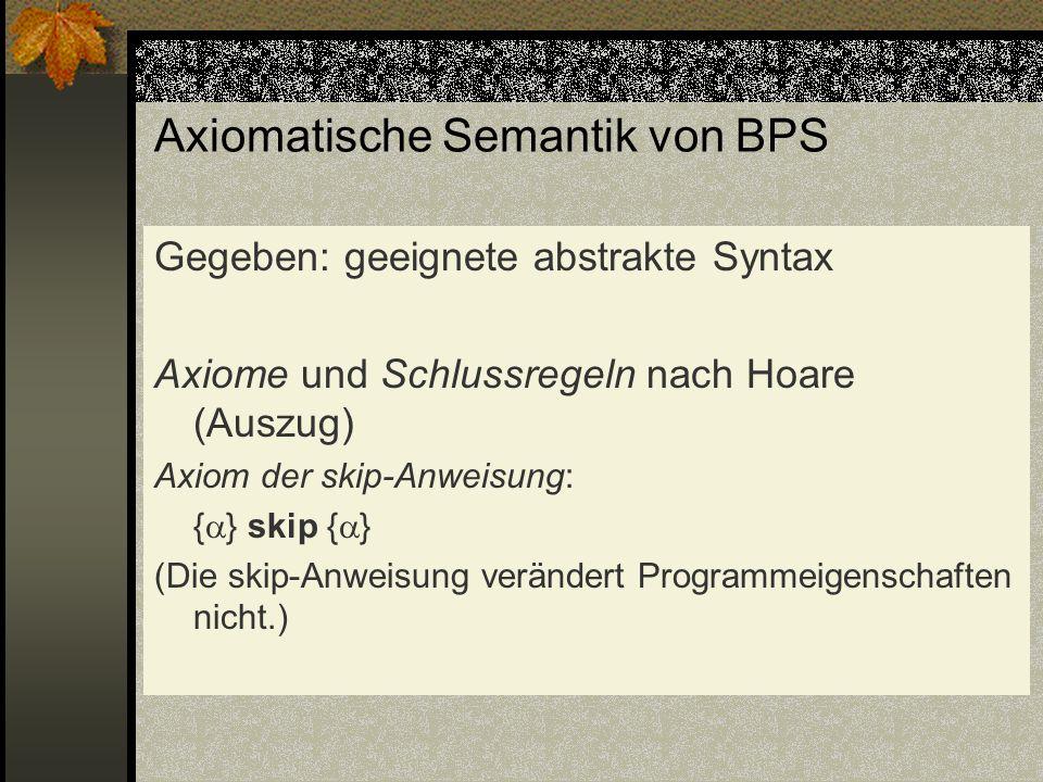 Axiomatische Semantik von BPS Gegeben: geeignete abstrakte Syntax Axiome und Schlussregeln nach Hoare (Auszug) Axiom der skip-Anweisung: { } skip { }
