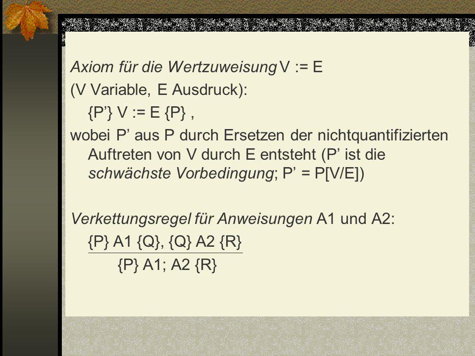 Axiom für die Wertzuweisung V := E (V Variable, E Ausdruck): {P} V := E {P}, wobei P aus P durch Ersetzen der nichtquantifizierten Auftreten von V dur
