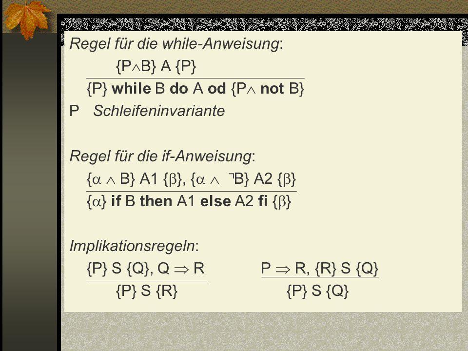 Regel für die while-Anweisung: {P B} A {P} {P} while B do A od {P not B} P Schleifeninvariante Regel für die if-Anweisung: { B} A1 { }, { B} A2 { } {