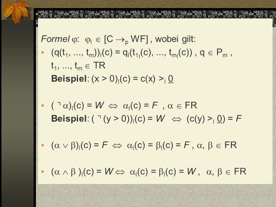 Formel : I [C p WF], wobei gilt: (q(t 1,..., t m )) I (c) = q I (t 1 I (c),..., t m I (c)), q P m, t 1,..., t m TR Beispiel: (x > 0) I (c) = c(x) > I