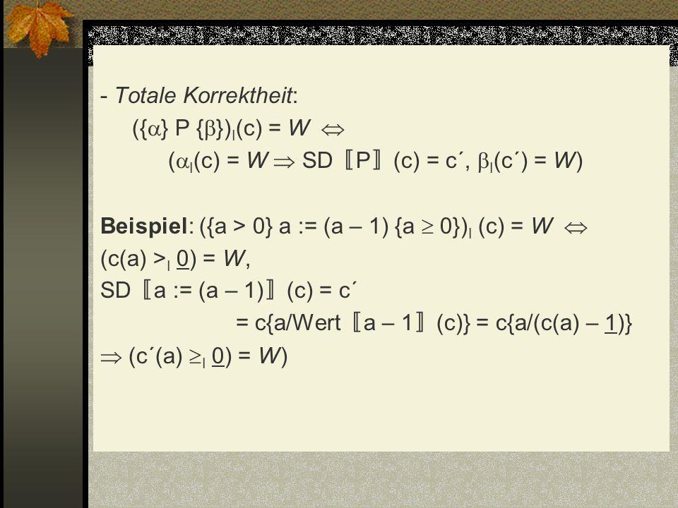 - Totale Korrektheit: ({ } P { }) I (c) = W ( I (c) = W SD P (c) = c´, I (c´) = W) Beispiel: ({a > 0} a := (a – 1) {a 0}) I (c) = W (c(a) > I 0) = W,