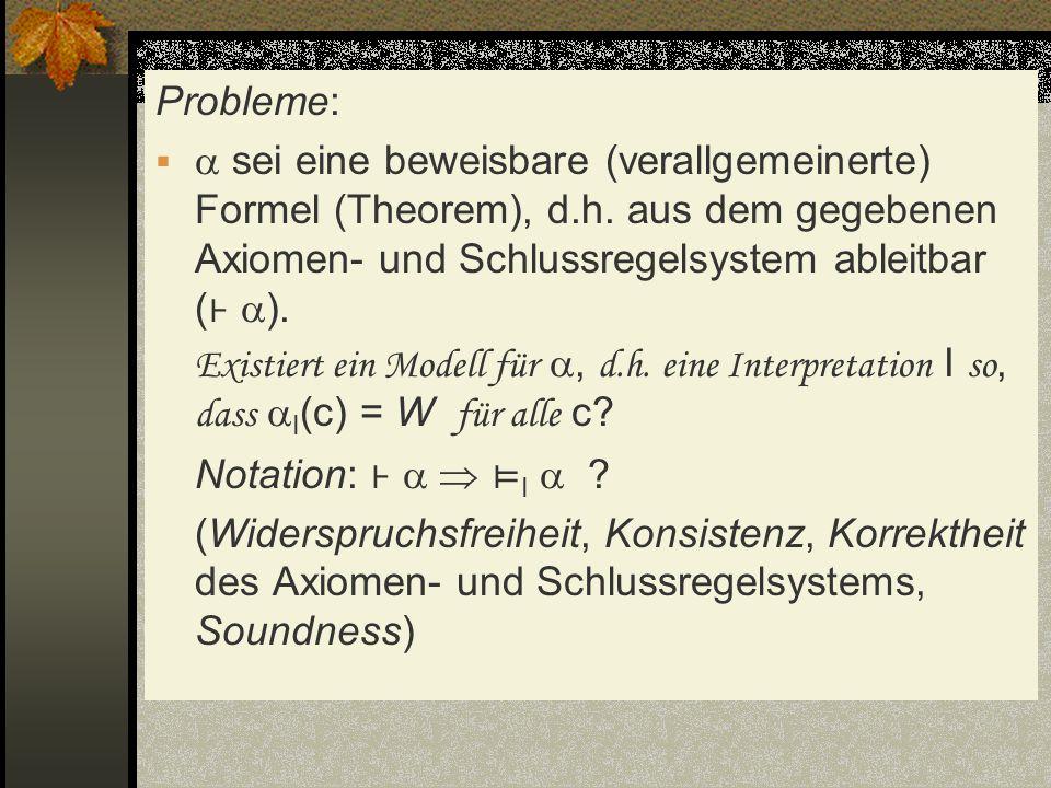 Probleme: sei eine beweisbare (verallgemeinerte) Formel (Theorem), d.h. aus dem gegebenen Axiomen- und Schlussregelsystem ableitbar ( ). Existiert ein