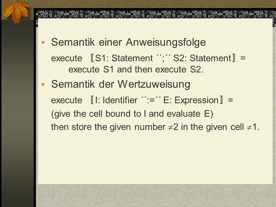Semantik einer Anweisungsfolge execute S1: Statement ´´;´´ S2: Statement = execute S1 and then execute S2. Semantik der Wertzuweisung execute I: Ident