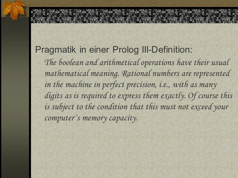 Pragmatik in einer Prolog III-Definition: The boolean and arithmetical operations have their usual mathematical meaning. Rational numbers are represen