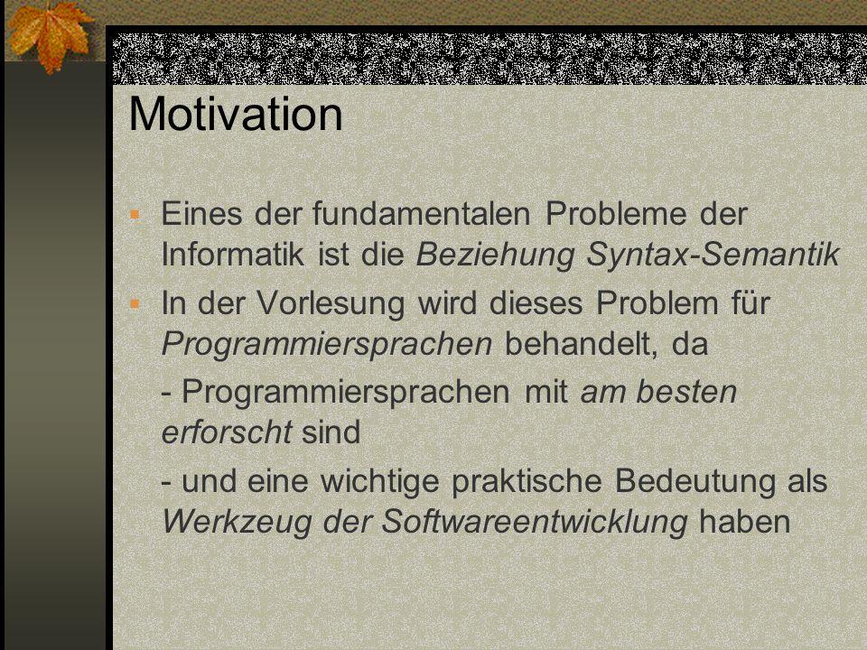 Motivation Eines der fundamentalen Probleme der Informatik ist die Beziehung Syntax-Semantik In der Vorlesung wird dieses Problem für Programmiersprac