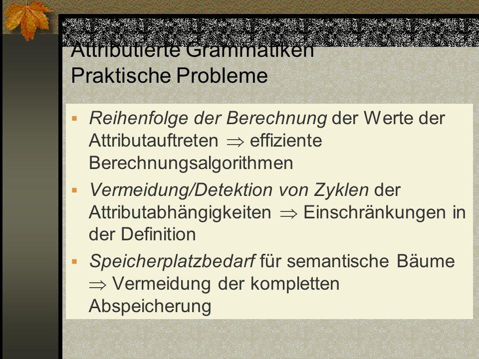 Attributierte Grammatiken Praktische Probleme Reihenfolge der Berechnung der Werte der Attributauftreten effiziente Berechnungsalgorithmen Vermeidung/