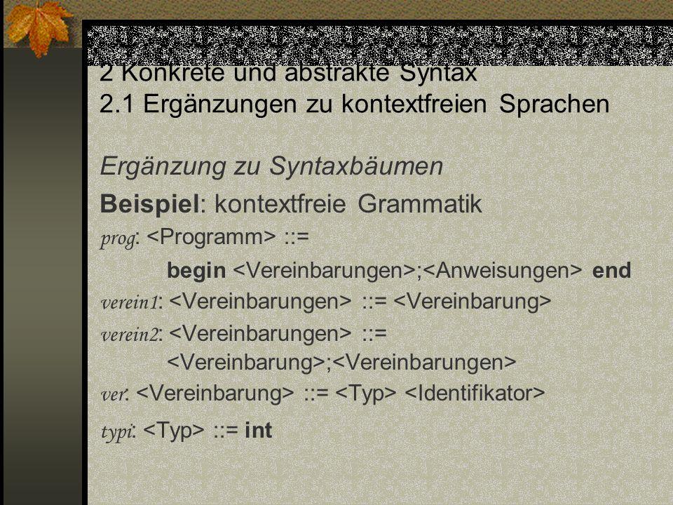 2 Konkrete und abstrakte Syntax 2.1 Ergänzungen zu kontextfreien Sprachen Ergänzung zu Syntaxbäumen Beispiel: kontextfreie Grammatik prog : ::= begin