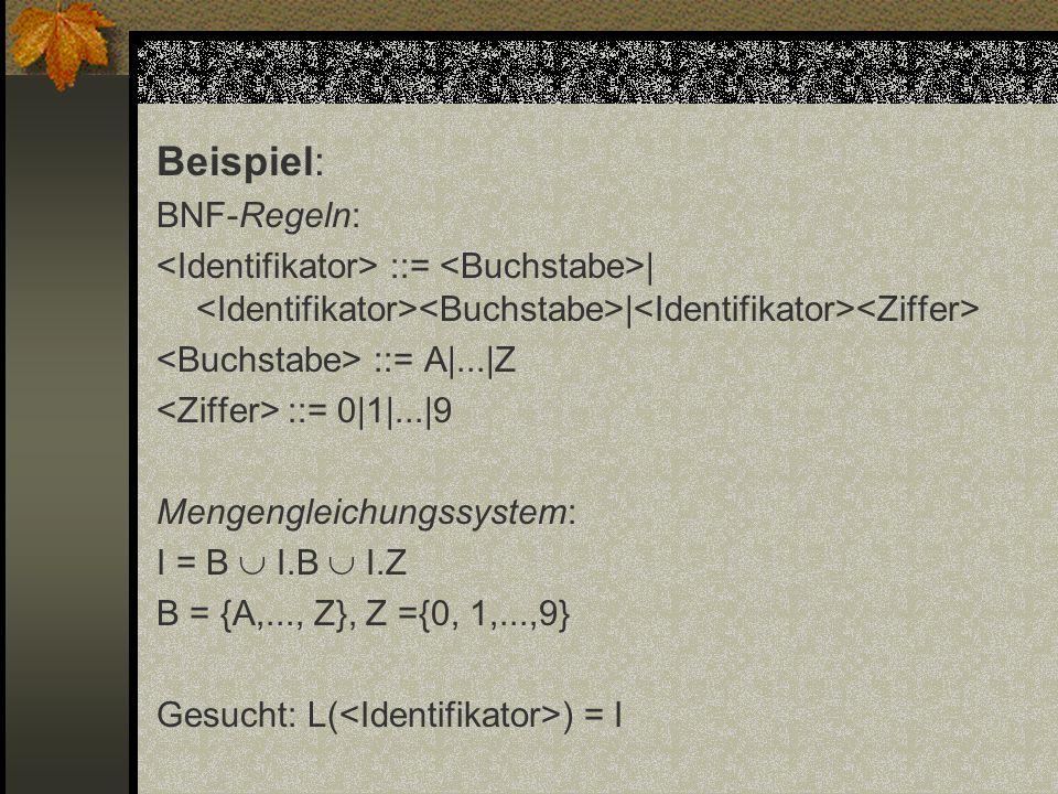 Beispiel: BNF-Regeln: ::= | | ::= A|...|Z ::= 0|1|...|9 Mengengleichungssystem: I = B I.B I.Z B = {A,..., Z}, Z ={0, 1,...,9} Gesucht: L( ) = I