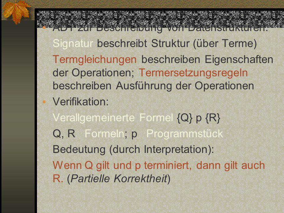 ADT zur Beschreibung von Datenstrukturen: Signatur beschreibt Struktur (über Terme) Termgleichungen beschreiben Eigenschaften der Operationen; Termers