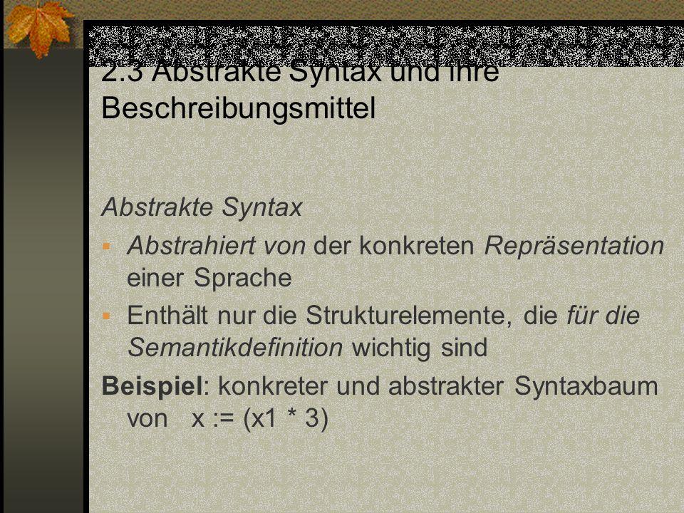 2.3 Abstrakte Syntax und ihre Beschreibungsmittel Abstrakte Syntax Abstrahiert von der konkreten Repräsentation einer Sprache Enthält nur die Struktur