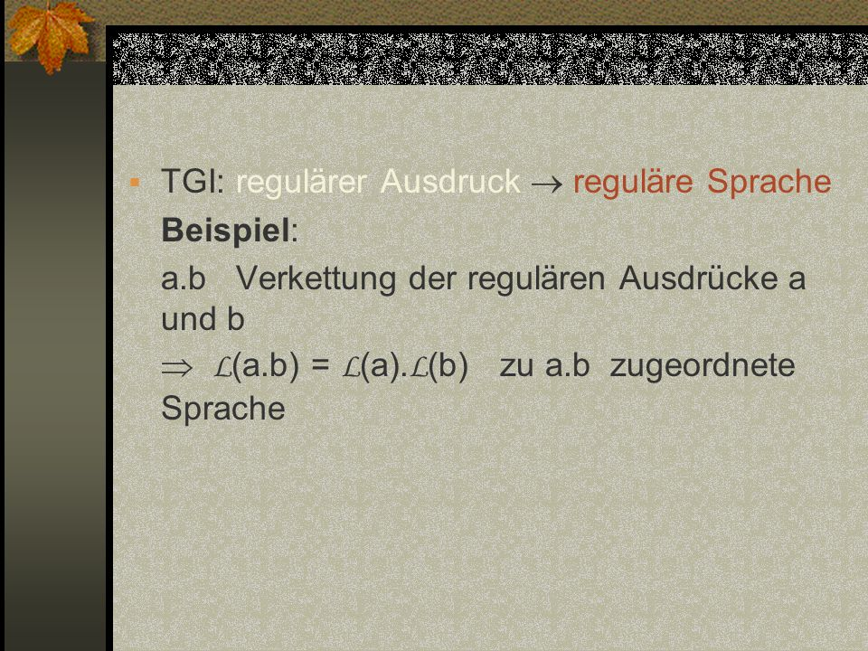TGI: regulärer Ausdruck reguläre Sprache Beispiel: a.b Verkettung der regulären Ausdrücke a und b L (a.b) = L (a). L (b) zu a.b zugeordnete Sprache