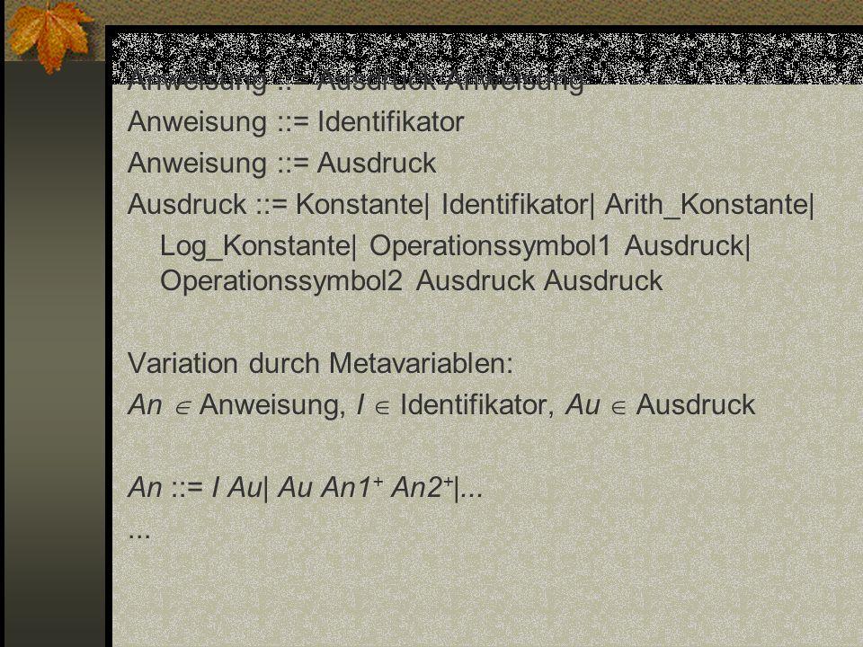 Anweisung ::= Ausdruck Anweisung + Anweisung ::= Identifikator Anweisung ::= Ausdruck Ausdruck ::= Konstante| Identifikator| Arith_Konstante| Log_Kons
