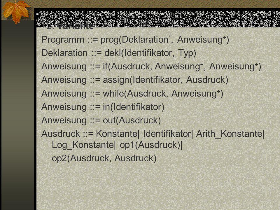 2. Variante Programm ::= prog(Deklaration *, Anweisung + ) Deklaration ::= dekl(Identifikator, Typ) Anweisung ::= if(Ausdruck, Anweisung +, Anweisung