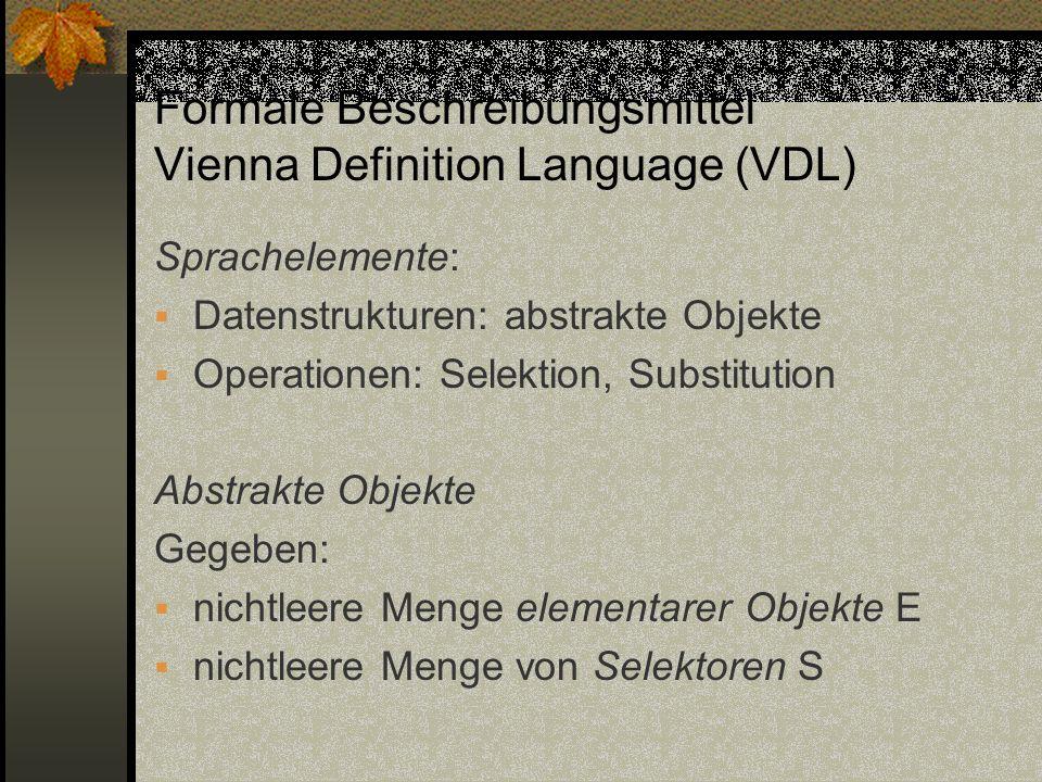 Formale Beschreibungsmittel Vienna Definition Language (VDL) Sprachelemente: Datenstrukturen: abstrakte Objekte Operationen: Selektion, Substitution A