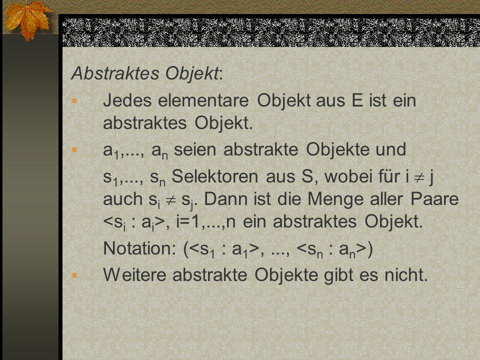 Abstraktes Objekt: Jedes elementare Objekt aus E ist ein abstraktes Objekt. a 1,..., a n seien abstrakte Objekte und s 1,..., s n Selektoren aus S, wo