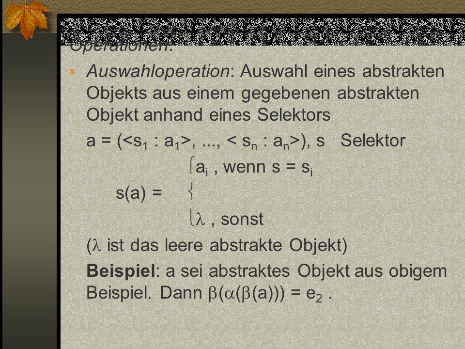 Operationen: Auswahloperation: Auswahl eines abstrakten Objekts aus einem gegebenen abstrakten Objekt anhand eines Selektors a = (,..., ), s Selektor
