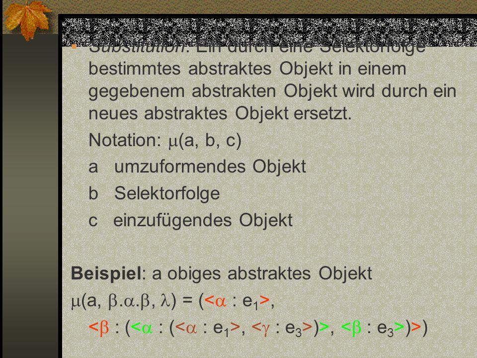 Substitution: Ein durch eine Selektorfolge bestimmtes abstraktes Objekt in einem gegebenem abstrakten Objekt wird durch ein neues abstraktes Objekt er