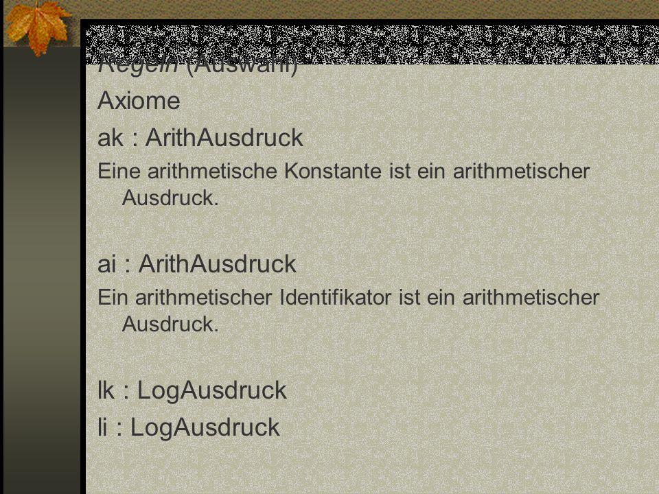 Regeln (Auswahl) Axiome ak : ArithAusdruck Eine arithmetische Konstante ist ein arithmetischer Ausdruck. ai : ArithAusdruck Ein arithmetischer Identif