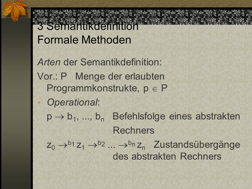 3 Semantikdefinition Formale Methoden Arten der Semantikdefinition: Vor.: P Menge der erlaubten Programmkonstrukte, p P Operational: p b 1,..., b n Be