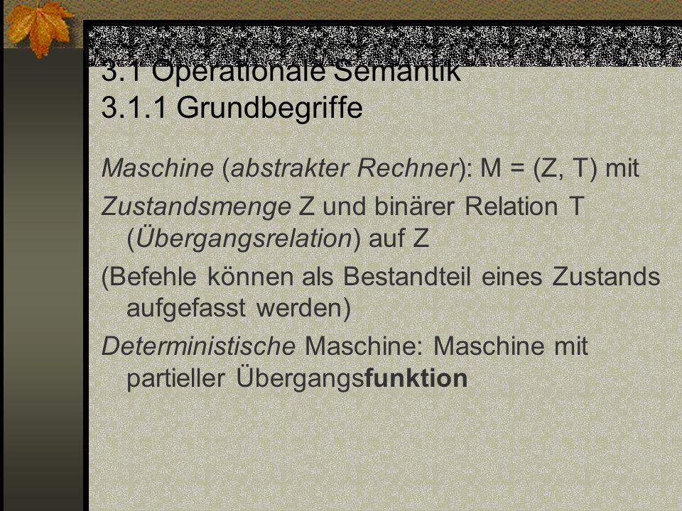 3.1 Operationale Semantik 3.1.1 Grundbegriffe Maschine (abstrakter Rechner): M = (Z, T) mit Zustandsmenge Z und binärer Relation T (Übergangsrelation)