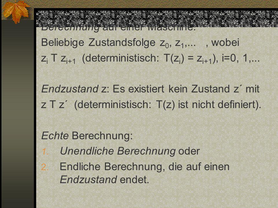 Berechnung auf einer Maschine: Beliebige Zustandsfolge z 0, z 1,..., wobei z i T z i+1 (deterministisch: T(z i ) = z i+1 ), i=0, 1,... Endzustand z: E