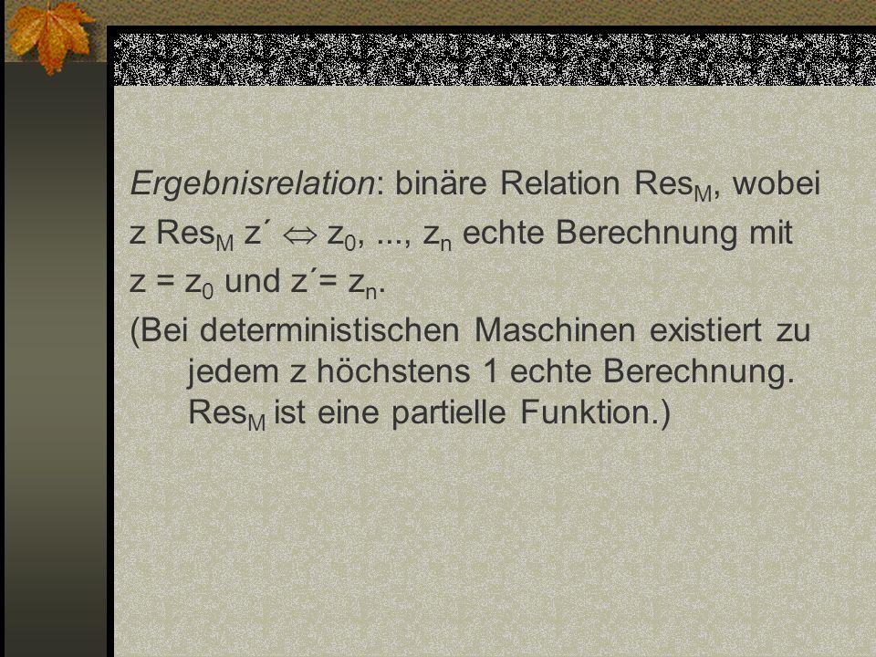 Ergebnisrelation: binäre Relation Res M, wobei z Res M z´ z 0,..., z n echte Berechnung mit z = z 0 und z´= z n. (Bei deterministischen Maschinen exis