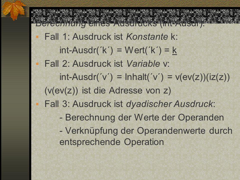 Berechnung eines Ausdrucks (int-Ausdr): Fall 1: Ausdruck ist Konstante k: int-Ausdr(´k´) = Wert(´k´) = k Fall 2: Ausdruck ist Variable v: int-Ausdr(´v