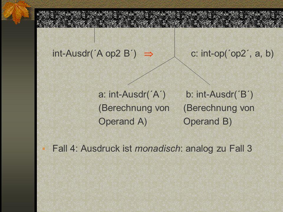 int-Ausdr(´A op2 B´) c: int-op(´op2´, a, b) a: int-Ausdr(´A´) b: int-Ausdr(´B´)(Berechnung von Operand A)Operand B) Fall 4: Ausdruck ist monadisch: an
