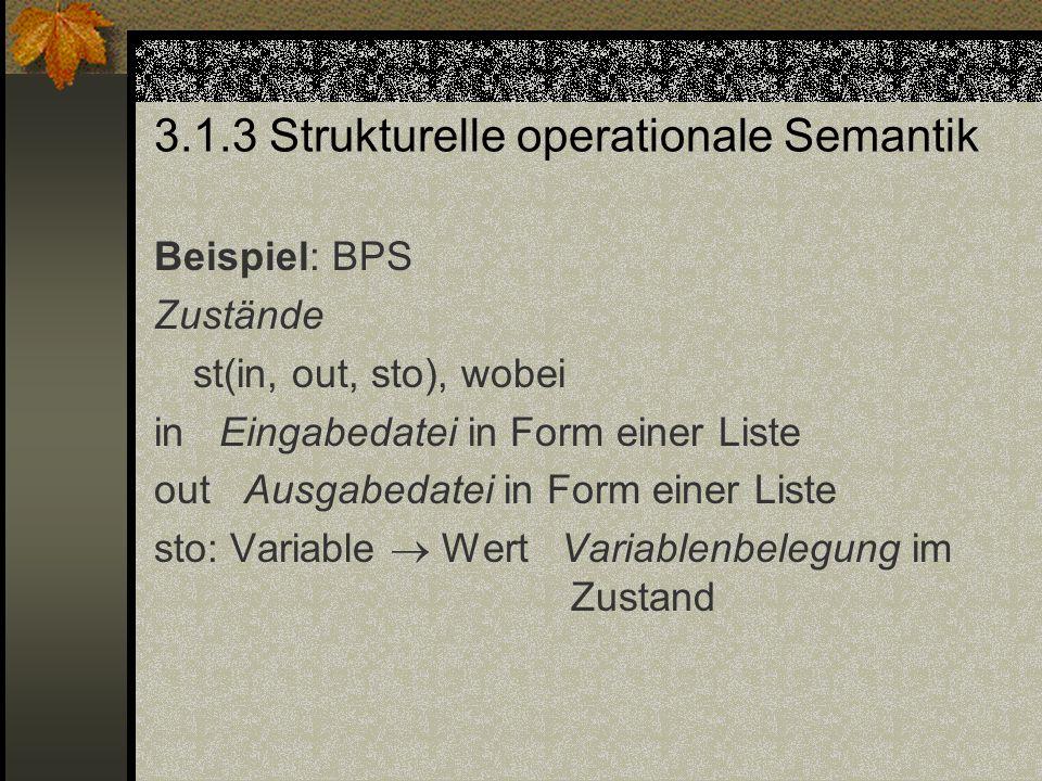3.1.3 Strukturelle operationale Semantik Beispiel: BPS Zustände st(in, out, sto), wobei in Eingabedatei in Form einer Liste out Ausgabedatei in Form e