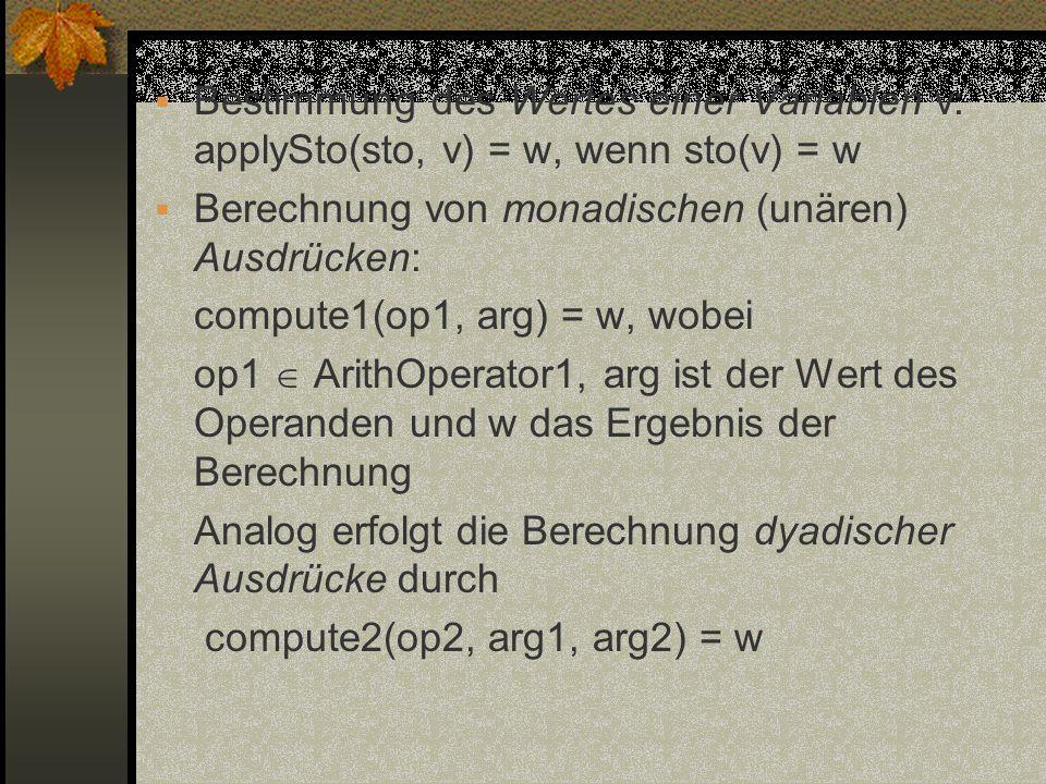 Bestimmung des Wertes einer Variablen v: applySto(sto, v) = w, wenn sto(v) = w Berechnung von monadischen (unären) Ausdrücken: compute1(op1, arg) = w,