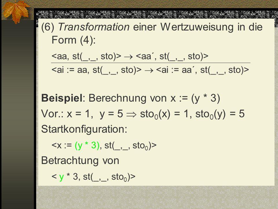 (6) Transformation einer Wertzuweisung in die Form (4): Beispiel: Berechnung von x := (y * 3) Vor.: x = 1, y = 5 sto 0 (x) = 1, sto 0 (y) = 5 Startkon