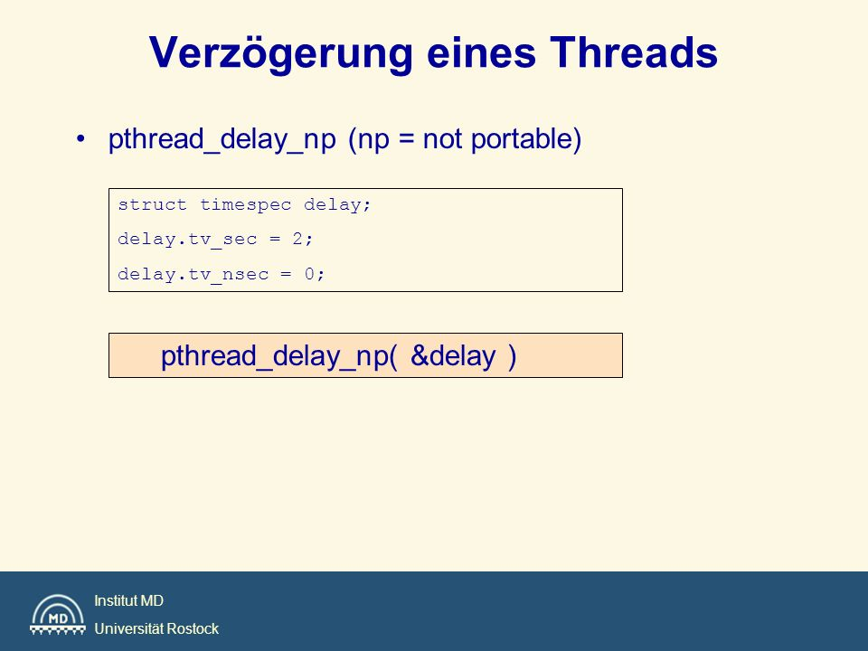 Institut MD Universität Rostock Verzögerung eines Threads pthread_delay_np (np = not portable) struct timespec delay; delay.tv_sec = 2; delay.tv_nsec