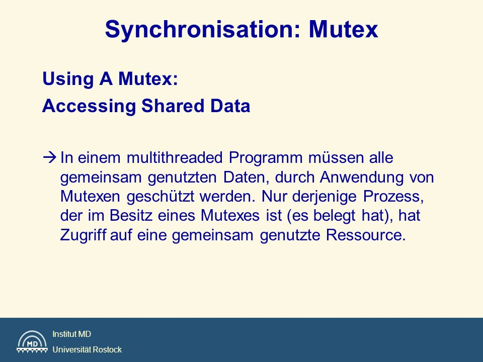 Institut MD Universität Rostock Synchronisation: Mutex Using A Mutex: Accessing Shared Data In einem multithreaded Programm müssen alle gemeinsam genu