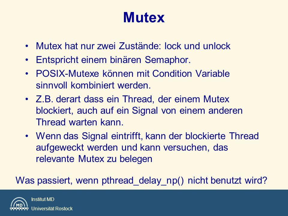Institut MD Universität Rostock Mutex Mutex hat nur zwei Zustände: lock und unlock Entspricht einem binären Semaphor. POSIX-Mutexe können mit Conditio