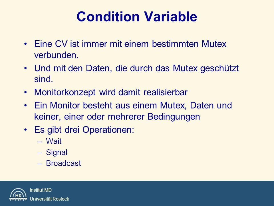 Institut MD Universität Rostock Condition Variable Eine CV ist immer mit einem bestimmten Mutex verbunden. Und mit den Daten, die durch das Mutex gesc
