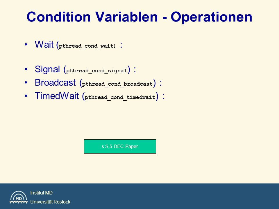Institut MD Universität Rostock Condition Variablen - Operationen Wait ( pthread_cond_wait) : Signal ( pthread_cond_signal ) : Broadcast ( pthread_con