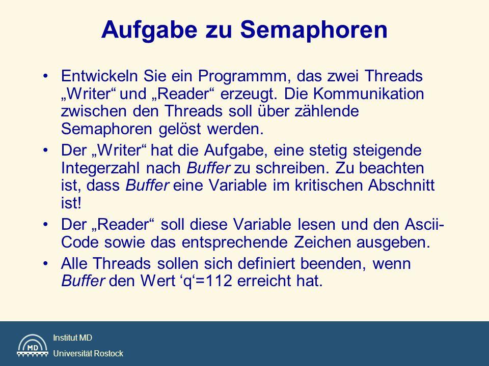 Institut MD Universität Rostock Aufgabe zu Semaphoren Entwickeln Sie ein Programmm, das zwei Threads Writer und Reader erzeugt. Die Kommunikation zwis