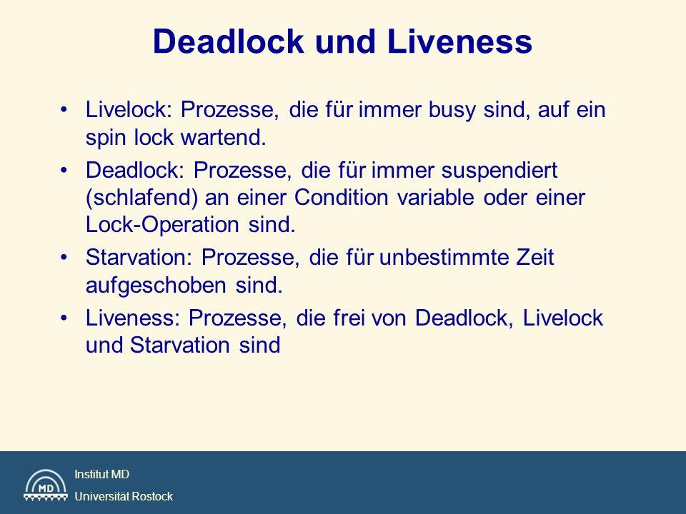 Institut MD Universität Rostock Deadlock und Liveness Livelock: Prozesse, die für immer busy sind, auf ein spin lock wartend. Deadlock: Prozesse, die