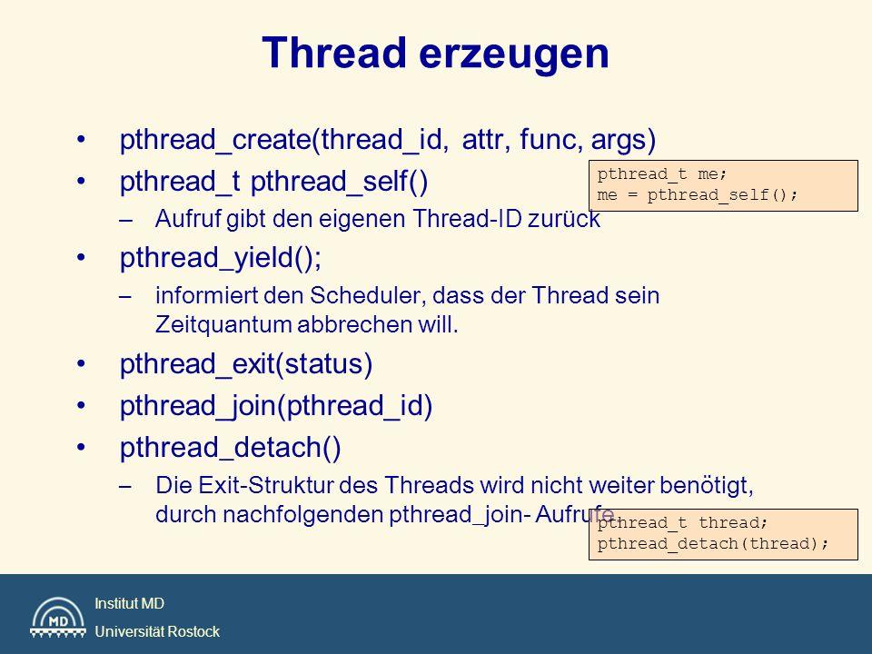 Institut MD Universität Rostock pthread_create Benötigt vier Argumente –Threadvariable für den Thread –Threadattribute –Startadresse für den Thread –Ein Argument für den Thread pthread_tthread_id; pthread_attr_t attr; void thread_function (void *argument); char *some_arguments pthread_create(thread_id, attr, func, args)