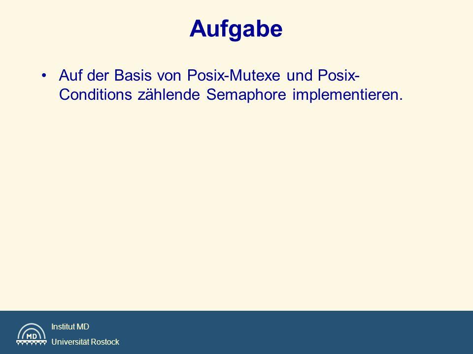 Institut MD Universität Rostock Aufgabe Auf der Basis von Posix-Mutexe und Posix- Conditions zählende Semaphore implementieren.