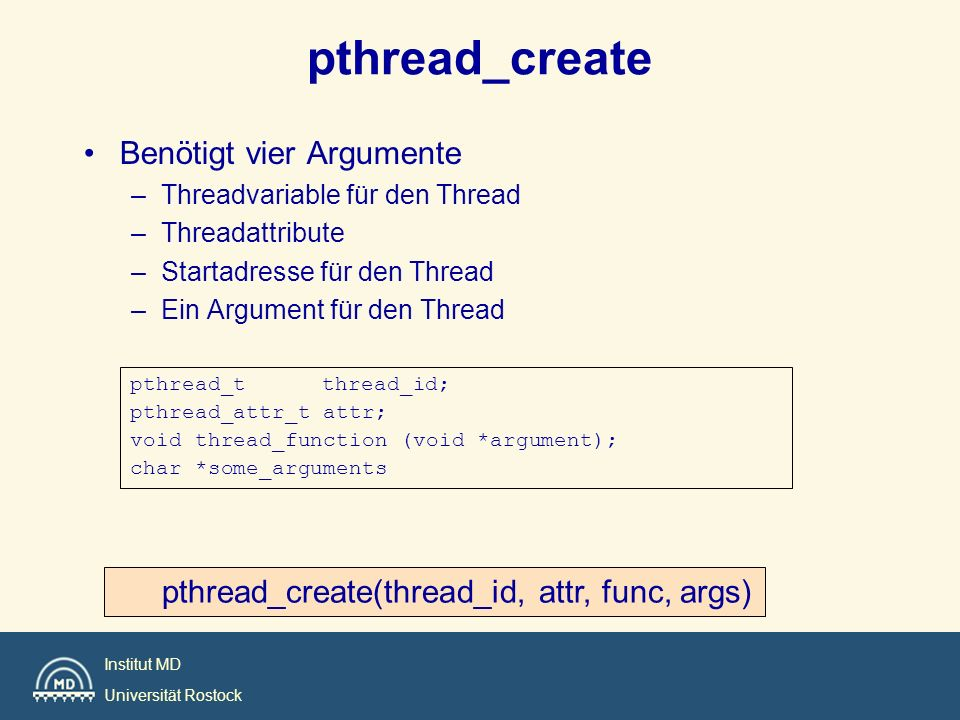 Institut MD Universität Rostock pthread_create Benötigt vier Argumente –Threadvariable für den Thread –Threadattribute –Startadresse für den Thread –E