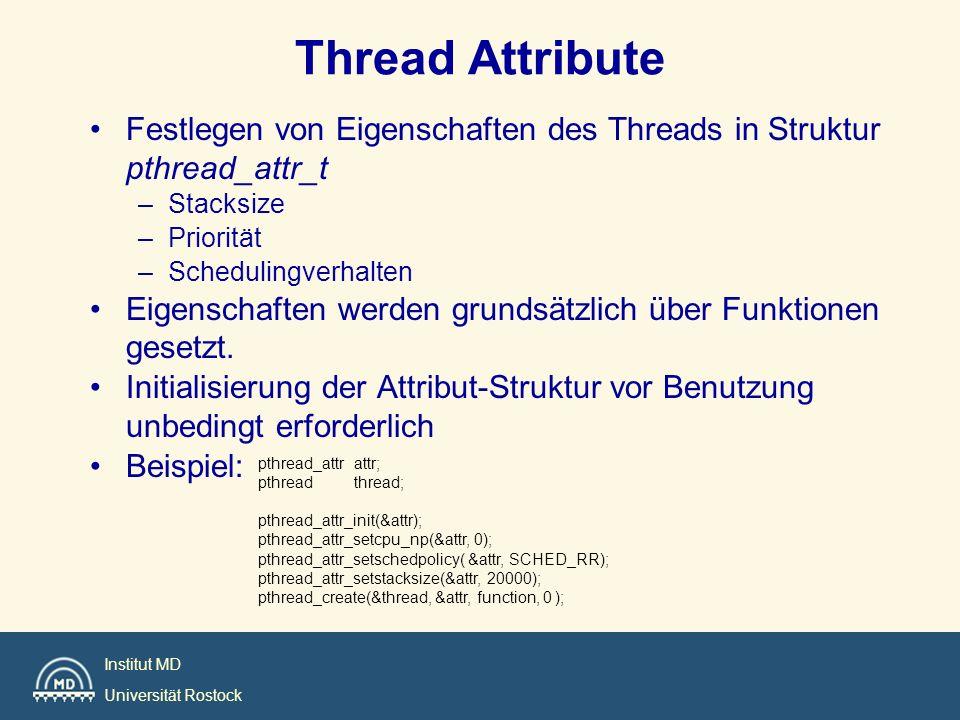 Institut MD Universität Rostock Hello world void print_message_function( void *ptr ); main() { pthread_t thread1, thread2; char *message1 = Hello ; char *message2 = World ; pthread_create( &thread1, pthread_attr_default, (void*)&print_message_function, (void*) message1); pthread_create(&thread2, pthread_attr_default, (void*)&print_message_function, (void*) message2); exit(0); } void print_message_function( void *ptr ) { char *message; message = (char *) ptr; printf( %s , message); }
