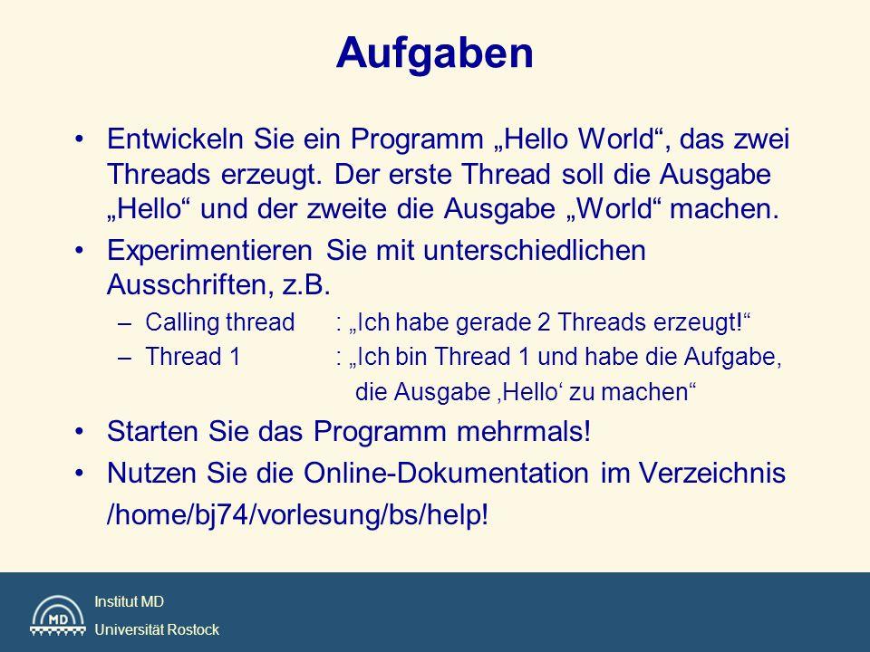 Institut MD Universität Rostock Aufgaben Entwickeln Sie ein Programm Hello World, das zwei Threads erzeugt. Der erste Thread soll die Ausgabe Hello un