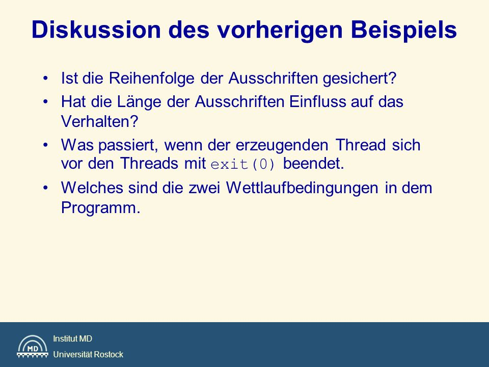 Institut MD Universität Rostock void reader_function(void); void writer_function(void); char buffer; int buffer_has_item = 0; pthread_mutex_t mutex; struct timespec delay; main() { pthread_t reader; delay.tv_sec = 2; delay.tv_nsec = 0; pthread_mutex_init(&mutex, pthread_mutexattr_default); pthread_create( &reader, pthread_attr_default, (void*)&reader_function,NULL); writer_function(); } Beispiel: Puffer mit einem Element.